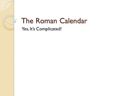 The Roman Calendar Yes, It's Complicated!. PoG.