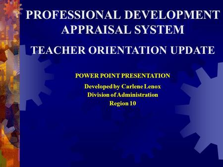 PROFESSIONAL DEVELOPMENT APPRAISAL SYSTEM TEACHER ORIENTATION UPDATE POWER POINT PRESENTATION Developed by Carlene Lenox Division of Administration Region.
