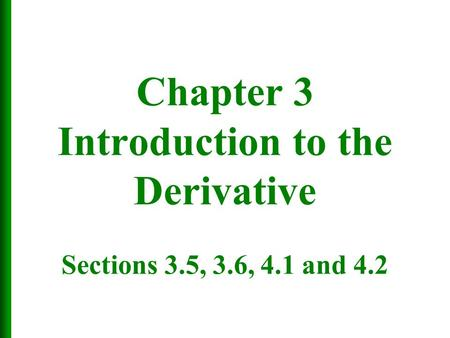Chapter 3 Introduction to the Derivative Sections 3.5, 3.6, 4.1 and 4.2.