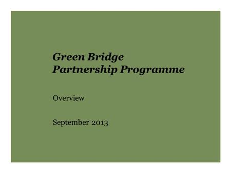 Green Bridge Partnership Programme Overview September 2013.
