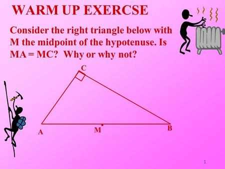 WARM UP EXERCSE Consider the right triangle below with M the midpoint of the hypotenuse. Is MA = MC? Why or why not? MC B A 1.