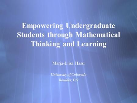 Empowering Undergraduate Students through Mathematical Thinking and Learning Marja-Liisa Hassi University of Colorado Boulder, CO Marja-Liisa Hassi University.