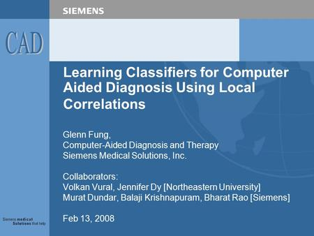 Learning Classifiers for Computer Aided Diagnosis Using Local Correlations Glenn Fung, Computer-Aided Diagnosis and Therapy Siemens Medical Solutions,