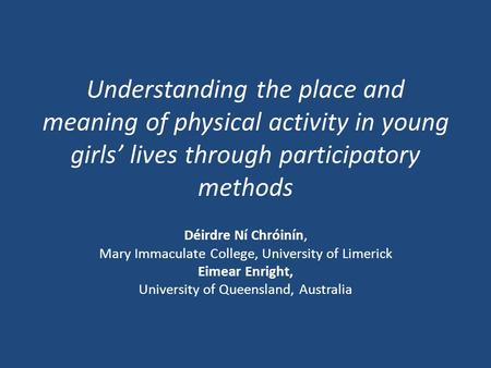 Understanding the place and meaning of physical activity in young girls' lives through participatory methods Déirdre Ní Chróinín, Mary Immaculate College,