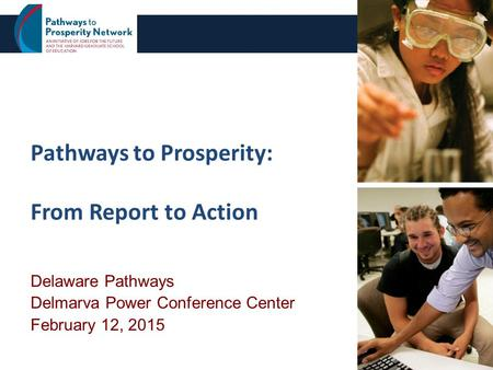 Pathways to Prosperity: From Report to Action Delaware Pathways Delmarva Power Conference Center February 12, 2015 1.