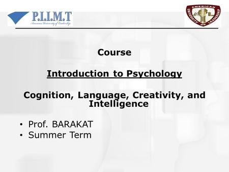 Course Introduction to Psychology Cognition, Language, Creativity, and Intelligence Prof. BARAKAT Summer Term.