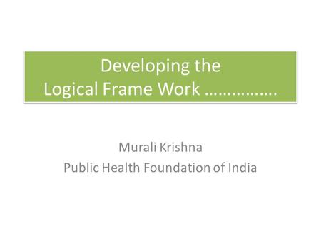Developing the Logical Frame Work ……………. Murali Krishna Public Health Foundation of India.