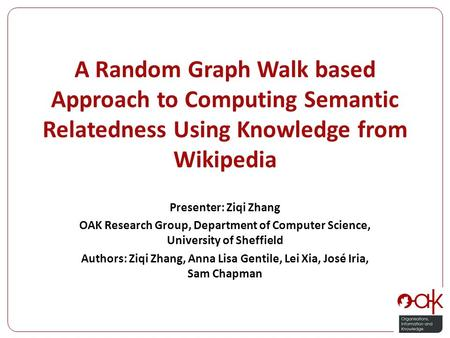 A Random Graph Walk based Approach to Computing Semantic Relatedness Using Knowledge from Wikipedia Presenter: Ziqi Zhang OAK Research Group, Department.