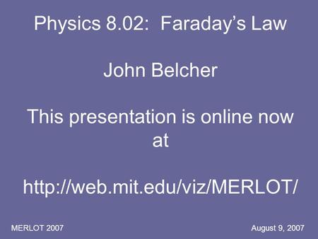 MERLOT 2007 August 9, 2007 Physics 8.02: Faraday's Law John Belcher This presentation is online now at