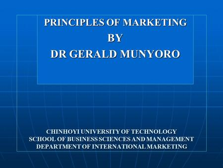 CHINHOYI <strong>UNIVERSITY</strong> OF TECHNOLOGY SCHOOL OF BUSINESS SCIENCES AND MANAGEMENT DEPARTMENT OF INTERNATIONAL <strong>MARKETING</strong> PRINCIPLES OF <strong>MARKETING</strong> BY DR GERALD.