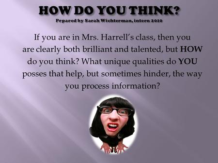 If you are in Mrs. Harrell's class, then you are clearly both brilliant and talented, but HOW do you think? What unique qualities do YOU posses that help,