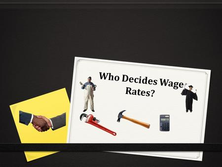 Who Decides Wage Rates?. WHO DECIDES WAGE RATES? 0 OBJECTIVES 0 Students will be able to: 0 Explain how sellers of labor and buyers of labor interact.