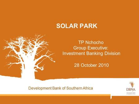 SOLAR PARK TP Nchocho Group Executive: Investment Banking Division 28 October 2010 Development Bank of Southern Africa.