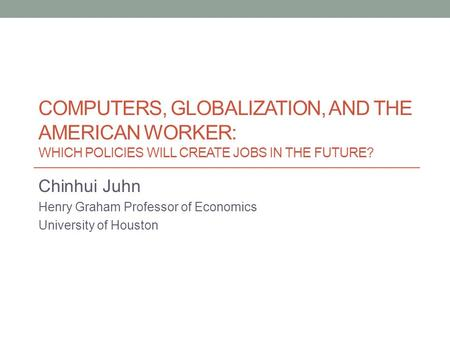 COMPUTERS, GLOBALIZATION, AND THE AMERICAN WORKER: WHICH POLICIES WILL CREATE JOBS IN THE FUTURE? Chinhui Juhn Henry Graham Professor of Economics University.