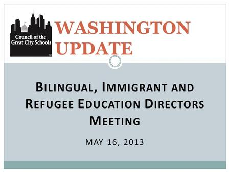 B ILINGUAL, I MMIGRANT AND R EFUGEE E DUCATION D IRECTORS M EETING MAY 16, 2013 WASHINGTON UPDATE.