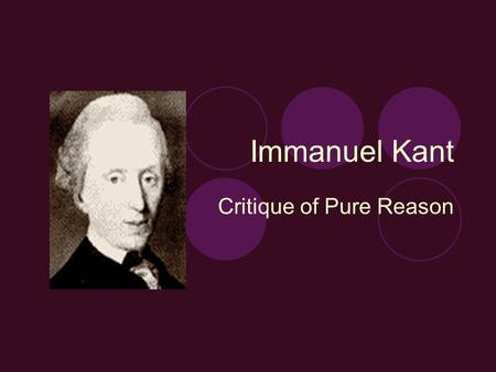Immanuel Kant Critique of Pure Reason. Historical Context Kant lived during the age of enlightenment The spirit of enlightenment (Aufklaerung): 1. Universalism: