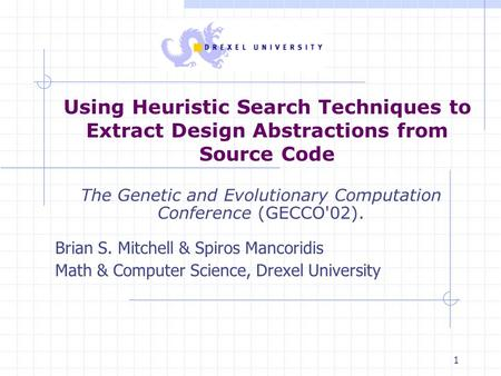 1 Using Heuristic Search Techniques to Extract Design Abstractions from Source Code The Genetic and Evolutionary Computation Conference (GECCO'02). Brian.