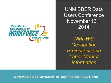 UNM BBER Data Users Conference November 13 th, 2014 NMDWS Occupation Projections and Labor Market Information.