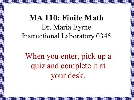 MA 110: Finite Math Dr. Maria Byrne Instructional Laboratory 0345 When you enter, pick up a quiz and complete it at your desk.