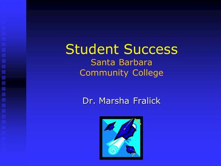 Student Success Santa Barbara Community College Dr. Marsha Fralick.