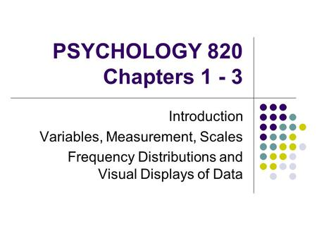 PSYCHOLOGY 820 Chapters 1 - 3 Introduction Variables, Measurement, Scales Frequency Distributions and Visual Displays of Data.