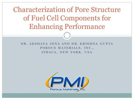 DR. AKSHAYA JENA AND DR. KRISHNA GUPTA POROUS MATERIALS, INC., ITHACA, NEW YORK, USA Characterization of Pore Structure of Fuel Cell Components for Enhancing.