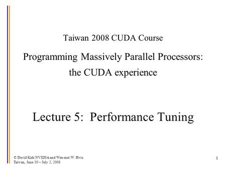 © David Kirk/NVIDIA and Wen-mei W. Hwu Taiwan, June 30 – July 2, 2008 1 Taiwan 2008 CUDA Course Programming Massively Parallel Processors: the CUDA experience.