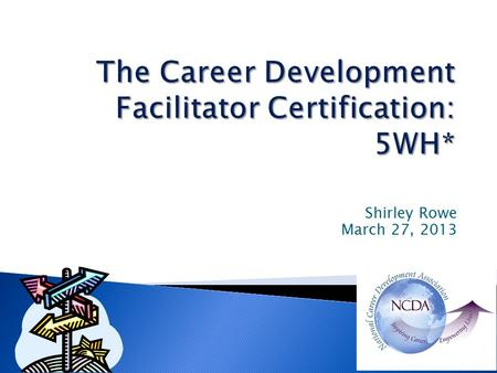 Shirley Rowe March 27, 2013.  Who – developed the certification?  Why should you become certified?  Need for Career Development Facilitators (CDF)