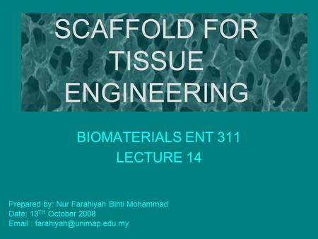 SCAFFOLD FOR TISSUE ENGINEERING BIOMATERIALS ENT 311 LECTURE 14 Prepared by: Nur Farahiyah Binti Mohammad Date: 13 TH October 2008