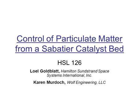 Control of Particulate Matter from a Sabatier Catalyst Bed HSL 126 Loel Goldblatt, Hamilton Sundstrand Space Systems International, Inc. Karen Murdoch,