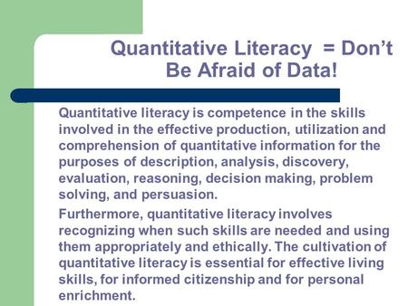 Quantitative Literacy = Don't Be Afraid of Data! Quantitative literacy is competence in the skills involved in the effective production, utilization and.