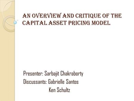 An Overview and critique of the capital asset pricing model Presenter: Sarbajit Chakraborty Discussants: Gabrielle Santos Ken Schultz.