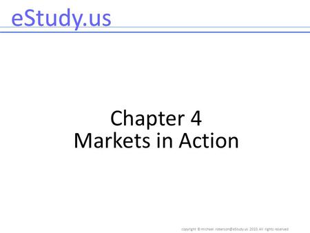 Copyright © 2010, All rights reserved eStudy.us Chapter 4 Markets in Action.