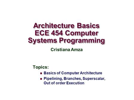 Architecture Basics ECE 454 Computer Systems Programming Topics: Basics of Computer Architecture Pipelining, Branches, Superscalar, Out of order Execution.
