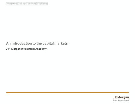 FOR INSTITUTIONAL USE ONLY NOT FOR PUBLIC DISTRIBUTION An introduction to the capital markets J.P. Morgan Investment Academy.