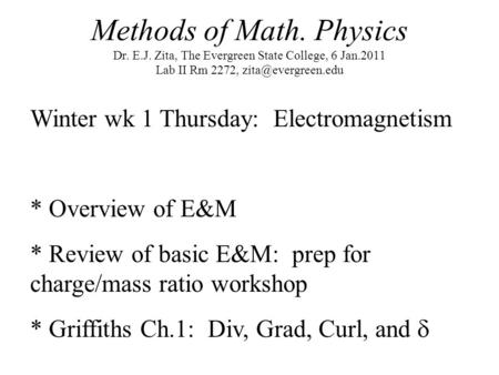Methods of Math. Physics Dr. E.J. Zita, The Evergreen State College, 6 Jan.2011 Lab II Rm 2272, Winter wk 1 Thursday: Electromagnetism.