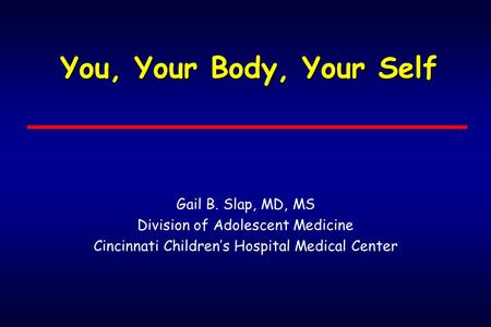 You, Your Body, Your Self Gail B. Slap, MD, MS Division of Adolescent Medicine Cincinnati Children's Hospital Medical Center.