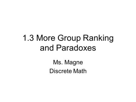 1.3 More Group Ranking and Paradoxes Ms. Magne Discrete Math.