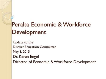 Peralta Economic & Workforce Development Update to the District Education Committee May 8, 2015 Dr. Karen Engel Director of Economic & Workforce Development.