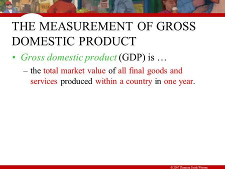 © 2007 Thomson South-Western THE MEASUREMENT OF GROSS DOMESTIC PRODUCT Gross domestic product (GDP) is … –the total market value of all final goods and.