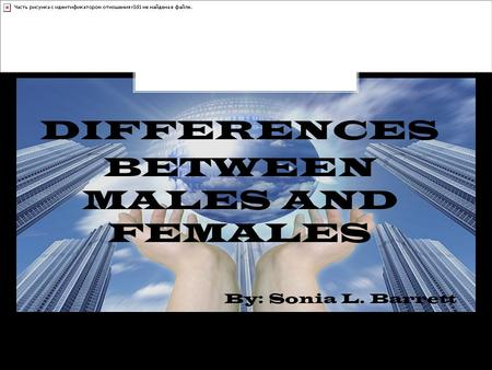 DIFFERENCES BETWEEN MALES AND FEMALES By: Sonia L. Barrett.