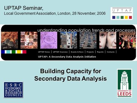 Building Capacity for Secondary Data Analysis UPTAP Seminar, Local Government Association, London, 28 November, 2006.