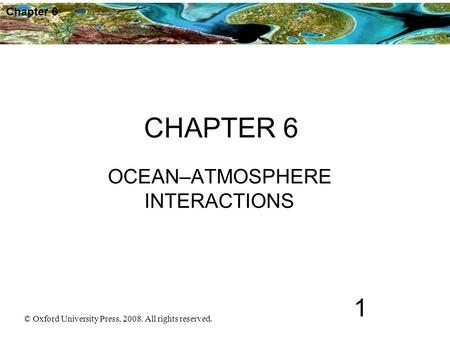 © Oxford University Press, 2008. All rights reserved. 1 Chapter 6 CHAPTER 6 OCEAN–ATMOSPHERE INTERACTIONS.