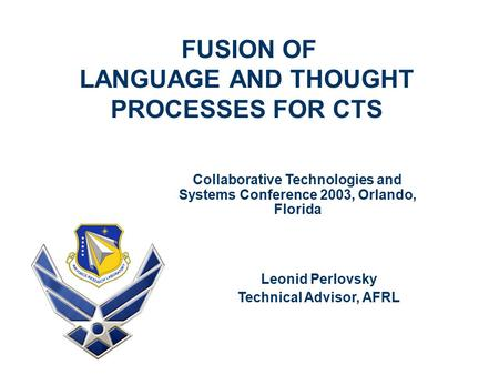 FUSION OF LANGUAGE AND THOUGHT PROCESSES FOR CTS Leonid Perlovsky Technical Advisor, AFRL Collaborative Technologies and Systems Conference 2003, Orlando,