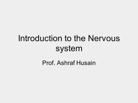 Introduction to the Nervous system Prof. Ashraf Husain.