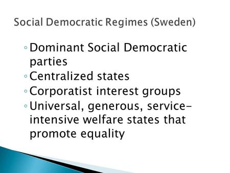 ◦ Dominant Social Democratic parties ◦ Centralized states ◦ Corporatist interest groups ◦ Universal, generous, service- intensive welfare states that promote.