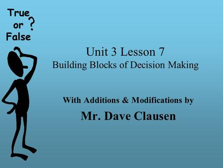 True or False Unit 3 Lesson 7 Building Blocks of Decision Making With Additions & Modifications by Mr. Dave Clausen True or False.