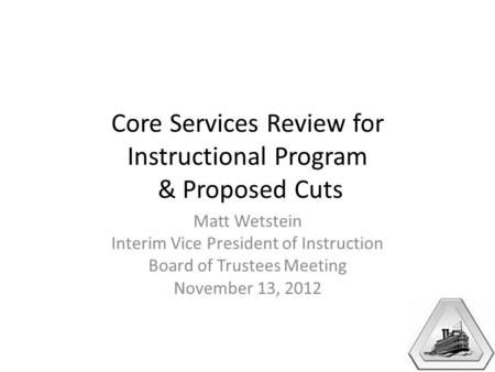 Core Services Review for Instructional Program & Proposed Cuts Matt Wetstein Interim Vice President of Instruction Board of Trustees Meeting November 13,