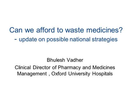 Can we afford to waste medicines? - update on possible national strategies Bhulesh Vadher Clinical Director of Pharmacy and Medicines Management, Oxford.
