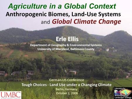 Anthropogenic Biomes, Land-Use Systems Erle Ellis Department of Geography & Environmental Systems University of Maryland, Baltimore County German-US Conference.